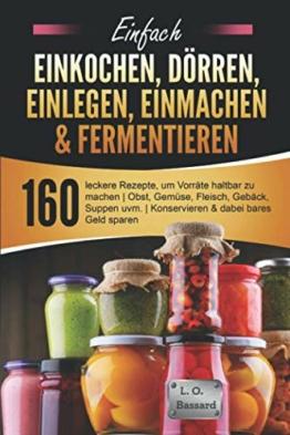 Einfach Einkochen, Dörren, Einlegen, Einmachen & Fermentieren: 160 leckere Rezepte, um Vorräte haltbar zu machen   Obst, Gemüse, Fleisch, Gebäck, Suppen uvm.   Konservieren & dabei bares Geld sparen - 1
