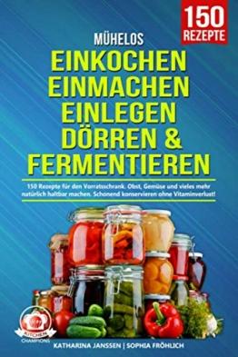 Mühelos Einkochen, Einmachen, Einlegen, Dörren & Fermentieren: 150 Rezepte für den Vorratsschrank. Obst, Gemüse und vieles mehr natürlich haltbar machen. Schonend konservieren ohne Vitaminverlust! - 1